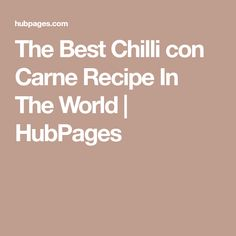 The Best Chilli con Carne Recipe In The World | HubPages