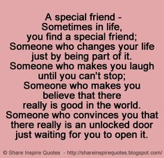 A special friend - Sometimes in life, you find a special friend; Someone who changes your life Just by being part of it. Someone who makes you laugh until you can't stop; Someone who makes you believe that there really is good in the world. Someone who convinces you that there really is an unlocked door just waiting for you to open it.