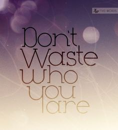Don't waste who you are.xx