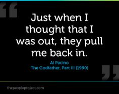 Just when I thought that I was out, they pull me back in. - Al Pacino , The Godfather, Part III (199 http://thepeopleproject.com/share-a-quote.php