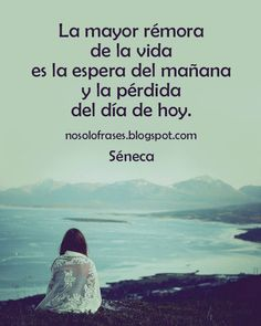 ... La mayor rémora de la vida es la espera del mañana y la pérdida del día de hoy. Séneca.
