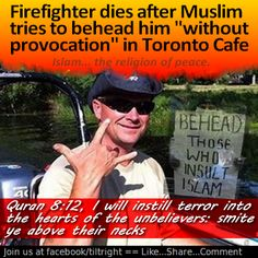 The religion of Peace strikes again. This time the victim is a 45 year old Canadian Firefighter, father of two college kids and a husband for 23 years to his high-school sweetheart. Several lives destroyed because of one demented Muslim, an evil religion, and a knife!