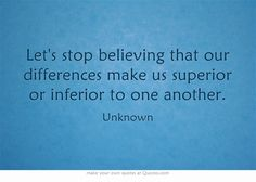 Let's stop believing that our differences make us superior or inferior to one another.