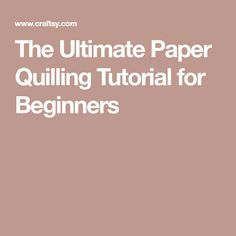 The Ultimate Paper Quilling Tutorial for Beginners