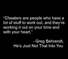 Cheaters are people who have a lot of stuff to work out, and they're working it out on your time and with your heart.