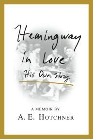 Hemingway in Love: His Own Story by A. E. Hotchner | 9781250077486 | Hardcover | Barnes & Noble