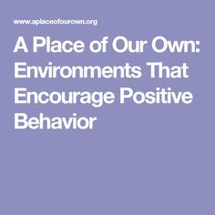 A Place of Our Own: Environments That Encourage Positive Behavior Positive Behavior, Role Models, Relationships, Encouragement, Environment, This Or That Questions, Positivity, Activities, Children