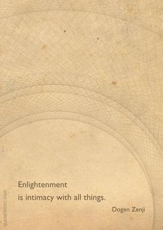 Enlightenment is intimacy with all things. –Dogen Zenji #enlightenment #intimacy #wisdom http://www.quotemirror.com/dogen-zenji-collection-1/enlightenment-is-intimacy-with-all-things/