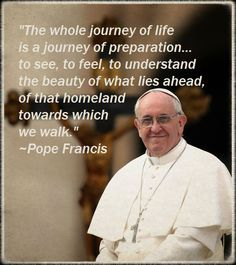 Wow. Awesome. Great words.  Pope Francis: Preparing for the heavenly homeland - homily of April 26,2013