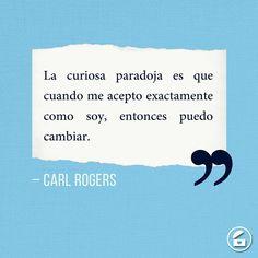 """""""La curiosa paradoja es que cuando me acepto exactamente como soy, entonces puedo cambiar."""" - Carl Rogers."""