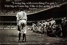 A babe Ruth quote to live by.