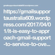 https://gmailsupportaustralia609.wordpress.com/2017/04/01/it-is-easy-to-approach-gmail-support-to-service-to-overcome-emailing-issues/