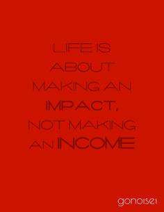 Life is about making an impact, not making an income. #inspirational #motivational #quotes