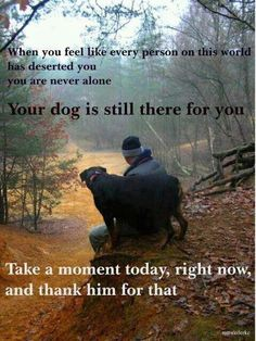 """""""When you feel like every person on this world has deserted you, you are never alone. Your Dog is still there for you. Take a moment today, right now, and thank him for that."""""""