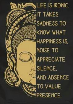 """Life is ironic. it takes sadness to know what happiness is, noise to appreciate silence, and absence to value presence. Yoga Quotes, Me Quotes, Motivational Quotes, Inspirational Quotes, Positive Quotes, Yoga Sayings, Buddha Sayings, Lucky Quotes, Namaste Quotes"