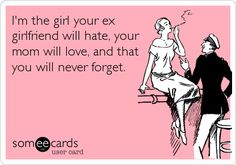 I'm the girl your ex girlfriend will hate, your mom will love, and that you will never forget.