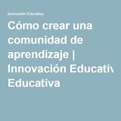 Cómo crear una comunidad de aprendizaje   Innovación Educativa