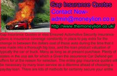 http://www.themoneylion.co.uk/insurancequotes/motorinsurance/comparegapinsurance Contact Now- admin@moneylion.co.uk Gap Insurance Quotes,Gap Insurance Quotes as well as Likely Motorcar Security insurance policies are an insurance plan on hand to disguise the difference somewhere between big money equity these vehicle during previously it was stated an extensive great loss, together with the finance amount of the auto. They often times granted whilst transaction.