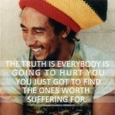 The truth is everybody is going to hurt you. You just got to find the ones worth suffering for.