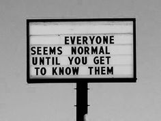 everyone seens normal until you get to know them
