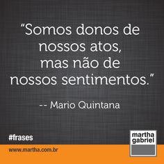"""""""Somos donos de nossos atos, mas não de nossos sentimentos."""" (Mário Quintana)  #Martha Gabriel. #Frases. #Frase. @Martha Gabriel"""