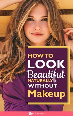 How To Look Beautiful Without Makeup - 25 Simple Natural Tips