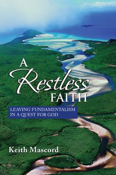 A Restless Faith (Leaving Fundamentalism in a Quest for God; BY Keith Mascord; Imprint: Wipf and Stock). This book tells the story of Keith's restless journey of faith, from his early days at Prairie Bible Institute in Canada, through positive encounters with Anglican evangelicalism in Australia, and into a more restful and sustainable faith. The book charts a way forward for people who feel they must choose between fundamentalism and jettisoning their faith altogether.