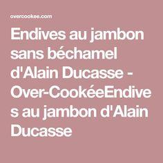 Endives au jambon sans béchamel d'Alain Ducasse - Over-CookéeEndives au jambon d'Alain Ducasse