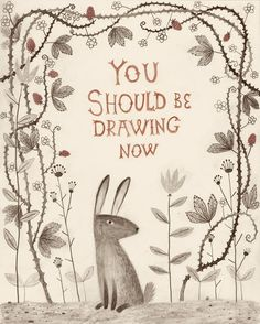 You Should Be Drawing Now    by Chuck Groenink - A nice reminder