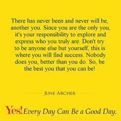 There has never been and never will be, another you. Since you are the only you, it's your responsibility to explore and express who you truly are. Don't try to be anyone else but yourself, this is where you will find success. Nobody does you, better than you do. So, be the best you that you can be!  #TodaysKeysToSuccess #YesEverydayCanBeAGoodDay #JuneArcher