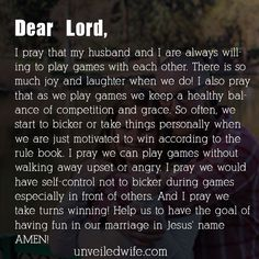 Prayer: Playing Games --- Dear God, I pray that my husband and I are always willing to play games with each other. There is so much joy and laughter when we do! I also pray that as we play games we keep a healthy balance of competition and grace. So often, we start to bicker or ta… Read More Here http://unveiledwife.com/prayer-playing-games/
