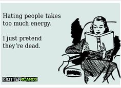 Hating people takes too much energy. I just pretend they're dead. --LMBO!!