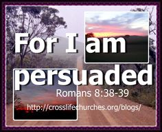 Romans 8:38-39  For I am persuaded, that neither death, nor life, nor angels, nor principalities, nor powers, nor things present, nor things to come,  39  Nor height, nor depth, nor any other creature, shall be able to separate us from the love of God, which is in Christ Jesus our Lord.