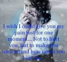 I wish I could give you my pain just for one moment....not to hurt you, but to make you understand how much you hurt me.