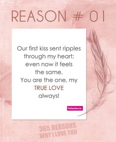 365 Reasons Why I Love You - Reason #1 : Our first kiss sent ripples through my heart, even now it feels the same. You are the one, my true love always!\
