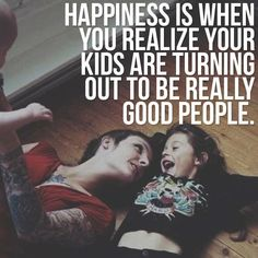 Happiness is when you realize that your kids are turning out to be good people