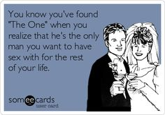 You know you've found 'The One' when you realize that he's the only man you want to have sex with for the rest of your life.
