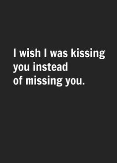 I wish I was kissing you instead of missing you...