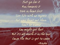 Just go for it, run towards it, dive in head first, live life with no regrets #Hinder