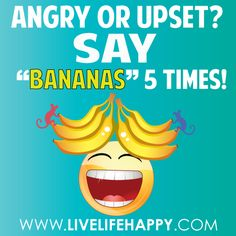 """Are you angry or upset? Say """"BANANAS"""" five times fast to see what happens. I can promise that it'll interrupt your negative pattern and allow you to regain control of your emotions."""