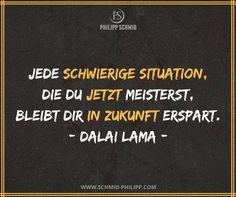 Jede schwierige Situation, die du jetzt meisterst, bleibt dir in Zukunft erspart. - Dalai Lama