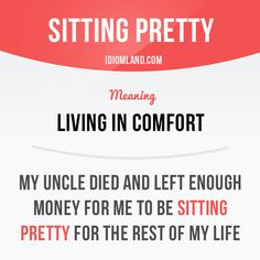 """Sitting pretty"" means ""living in comfort"". Example: My uncle died and left…"