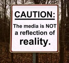 CAUTION: The media is NOT a reflection of reality.