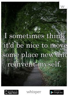 I sometimes think it'd be nice to move some place new and reinvent myself.