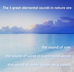The 3 great elemental sounds in nature are the sound of rain, the sound of wind in a primeval wood and the sound of outer ocean on a beach.