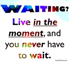 If you are waiting, perhaps this will help --> http://lisabuffaloe.com/art-of-waiting/