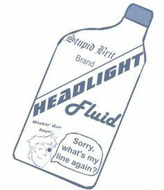 Headlight Fluid :D i love you Gavin