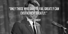 Only those who dare to fail greatly can ever achieve greatly. - Robert Kennedy at Lifehack QuotesMore great quotes at http://quotes.lifehack.org/by-author/robert-kennedy/