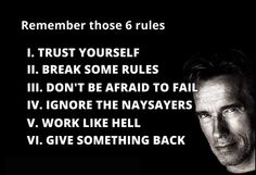 1. Trust Yourself 2. Break Some Rules 3. Don't be Afraid to Fail 4. Ignore the Naysayers 5. Work like Hell 6. Give Something Back  www.FitnessTurbulence.com