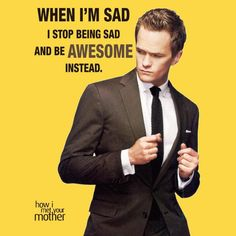 When I'm sad I stop being sad and be awesome instead. - Barney, How I Met Your Mother, season 8, ep 17 #tv